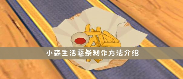 小森生活薯条制作方法介绍