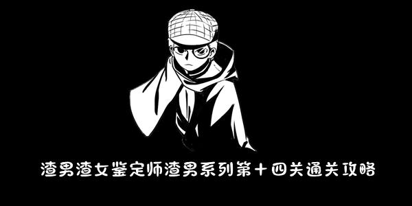 渣男渣女鉴定师渣男系列第十四关通关攻略